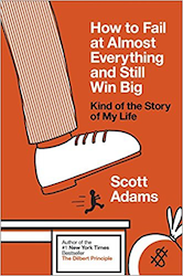 How To Fail At Almost Everything And Still Win Big, by Scott Adams
